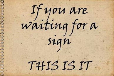 If you are waiting for a sign. This is it